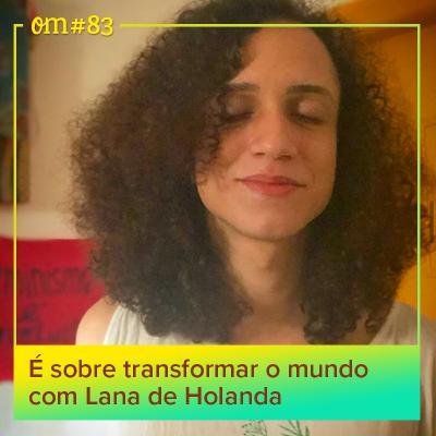#83 - É sobre transformar o mundo com Lana deHolanda
