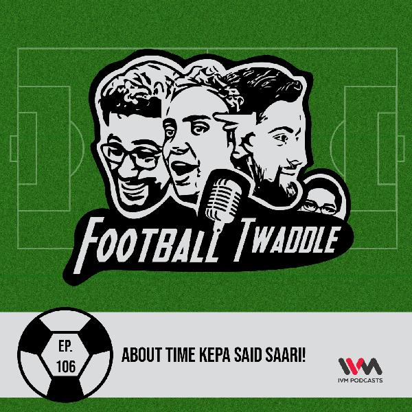 Ep. 106: About time Kepa said Saari!