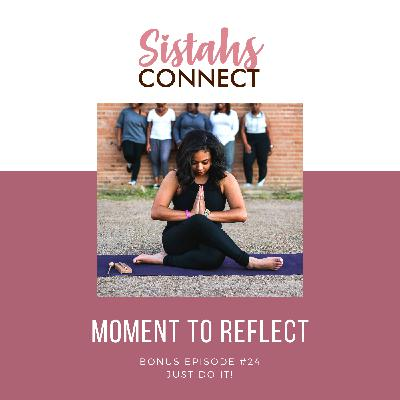 Episode #24: Sistahs Connect Moment To Reflect - Just Do It!
