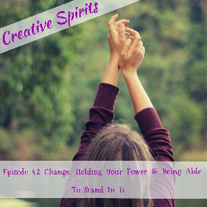 Episode 4.2 Change, Holding Your Power & Being Able To Stand In It
