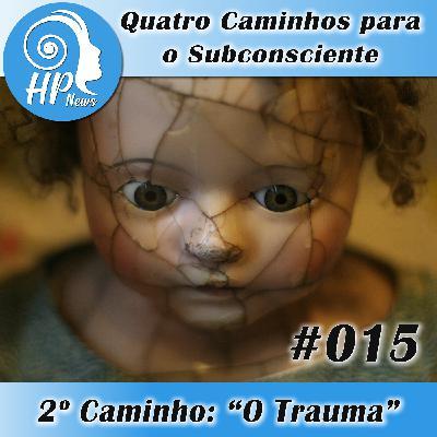 """HP News 015 - Quatro Caminhos para o Subconsciente - 2° Caminho: """"O Trauma"""""""