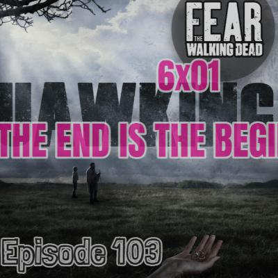 """[Episode 103] Season 6, Episode 1 of Fear The Walking Dead, """"The End is the Beginning"""""""