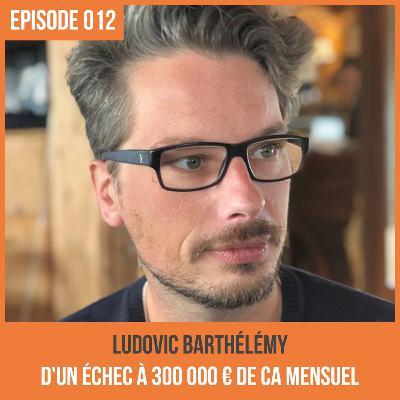 012 : Ludovic Barthélémy, d'un échec à 300 000 € de CA Mensuel