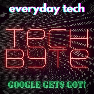 Tech Byte - Google Gets Got!