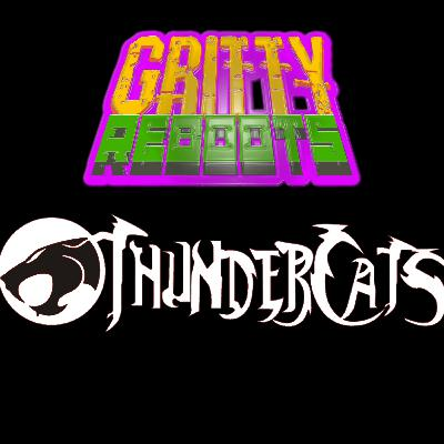 GRITTY REBOOTS : Episode 4 - THUNDERCATS