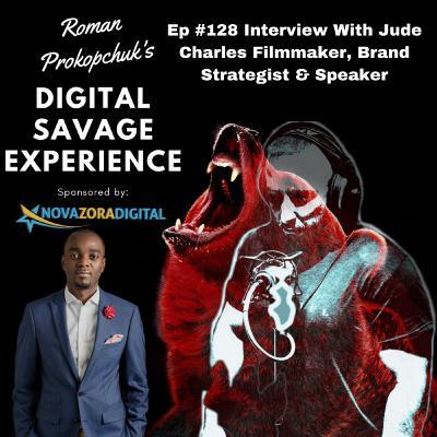 Ep #128 Interview With Jude Charles Filmmaker, Brand Strategist & Speaker - Roman Prokopchuk's Digital Savage Experience Podcast