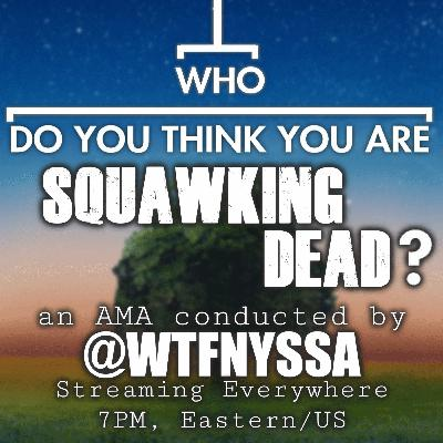 [Episode 90] AMA: Who Do You Think You Are, SQUAWKING DEAD? An Interview Conducted by @wtfnyssa