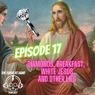 Ep.17: Diamonds, Breakfast, White Jesus and other lies