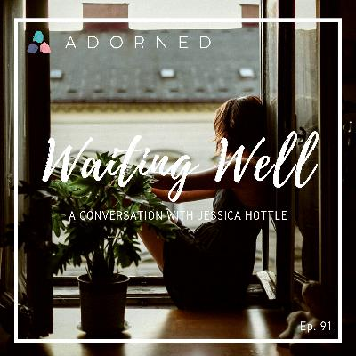 Ep. 91 - Waiting Well - A Conversation with Jessica Hottle