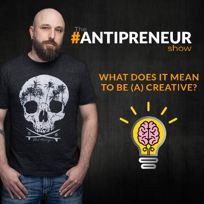 #45 - What Does It Mean To Be (A) Creative? - The #Antipreneur Show