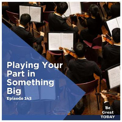 Episode 143: Playing Your Part in Something Big