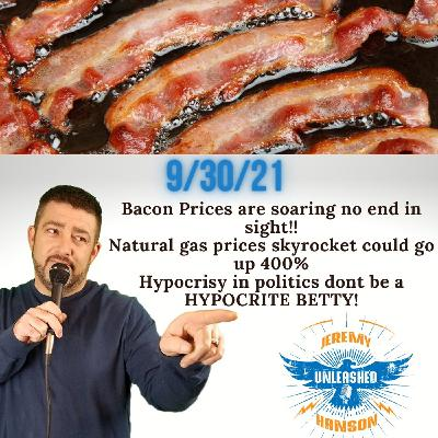 Bacon Prices are soaring no end in sight,  Prepare to pay 400% more to heat your home with natural gas skyrocketing!!
