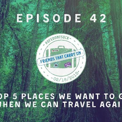 Ep. 42 | Top 5 Places We Want To Go When We Can Travel Again