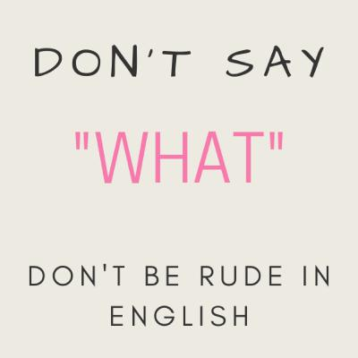 """Don't say """"WHAT"""" - Don't be rude in English"""