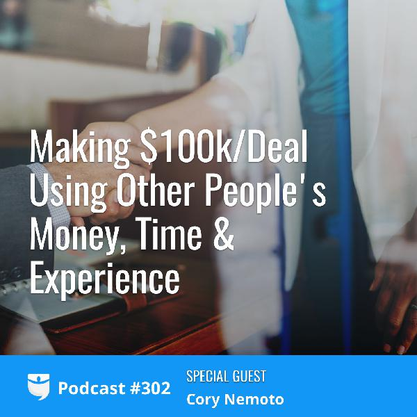 #302: Making $100k/Deal Using Other People's Money, Time & Experience with Cory Nemoto