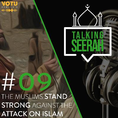 [Talking Seerah Ep 9] The Muslims stand strong against the attack on Islam