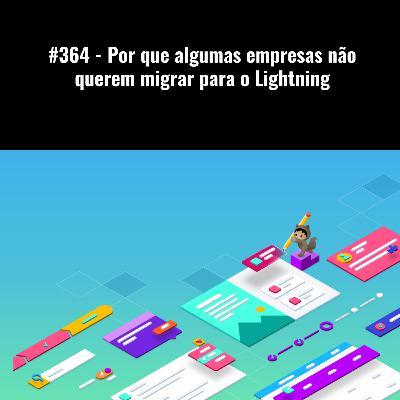 #364 - Por que algumas empresas não querem migrar para o Lightning