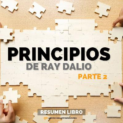 Principios, de Ray Dalio - Parte 2 - Un Resumen de Libros para Emprendedores