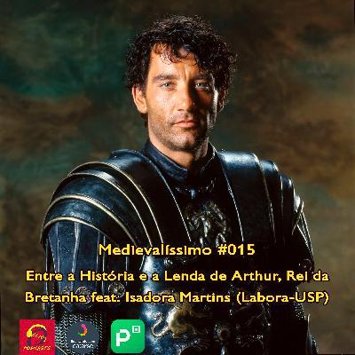 Medievalíssimo #015: Entre a História e a Lenda de Arthur, Rei da Bretanha feat. Isadora Martins (Labora-USP)