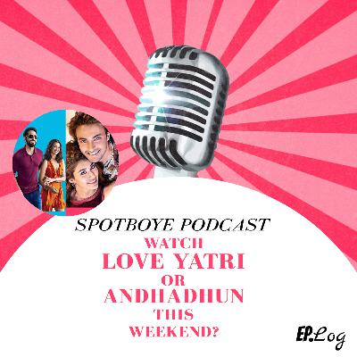 Ep. 15: Whether You Should Watch 'Love Yatri' or 'Andhadhun' This Weekend?