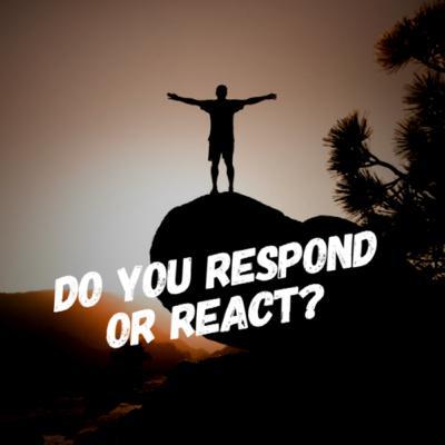 Ep.24 - Do You Respond Or React?
