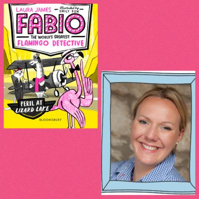 Laura James - 'Fabio the World's Greatest Flamingo Detective' & writing first chapter books.