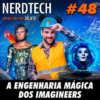 NerdTech 48 - A engenharia mágica dos Imagineers