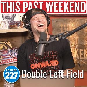 Double Left Field | This Past Weekend #227