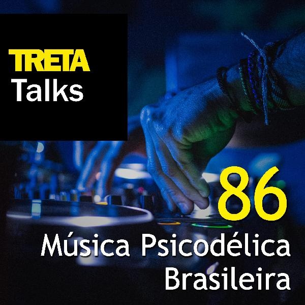 TRETA Talks #86 – Música Psicodélica Brasileira