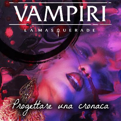 Vampiri: La Masquerade – Progettare una cronaca