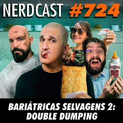 NerdCast 724 - Bariátricas Selvagens 2: Double Dumping
