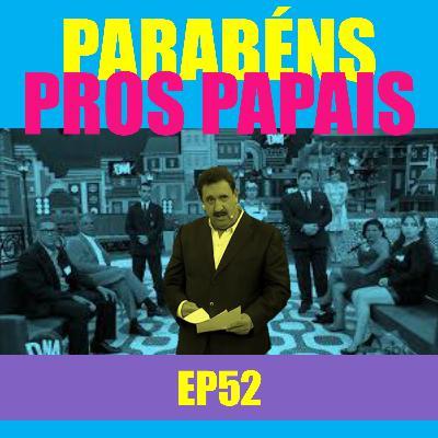 Ep 52 - Parabéns pros papais