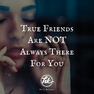 True Friends are NOT Always There for You