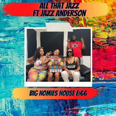 66: All That Jazz Ft. Jazz Anderson -  Big Homies House E:66