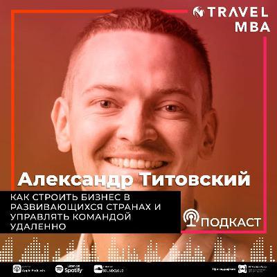 33 - Александр Титовский - Как строить бизнес в развивающихся странах и управлять командой удаленно