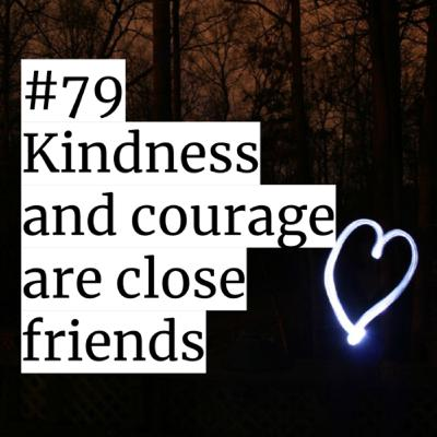 #79: Kindness and courage are close friends