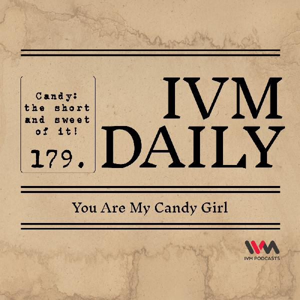 IVM Daily Ep. 179: You Are My Candy Girl