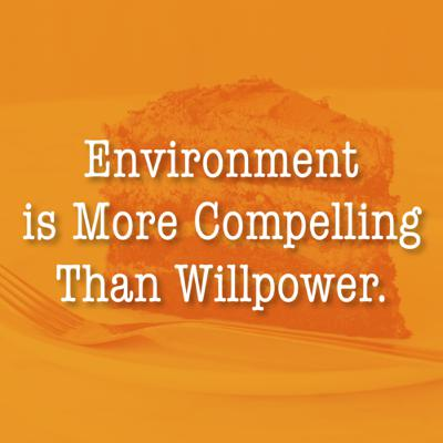 Environment is More Compelling Than Willpower.