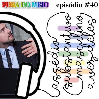 FdM #040 Assédio. Substantivo Masculino: A Vez Deles