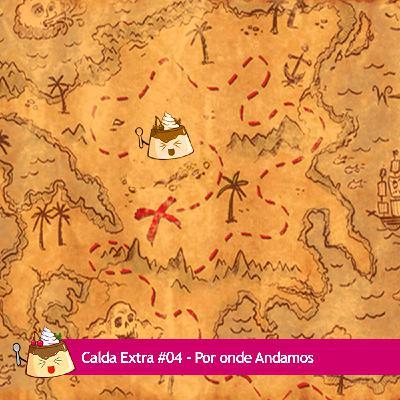 Calda Extra #04 – Por onde Andamos