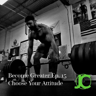 Become Greater Ep. 15 - Choose Your Attitude
