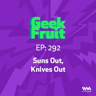 Ep. 292: Suns Out, Knives Out