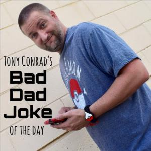 TONY CONRAD'S BAD DAD JOKE OF THE DAY FOR 1/26/20