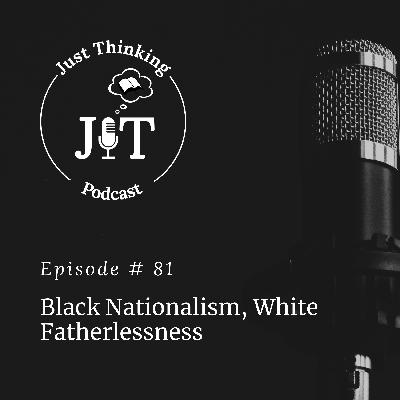 EP # 081 | Black Nationalism, White Fatherlessness