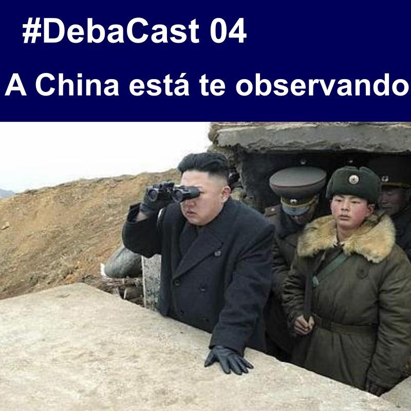 #DebaCast 04 - A China está te observando