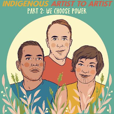 Indigenous Artist To Artist, Part 2: We Choose Power