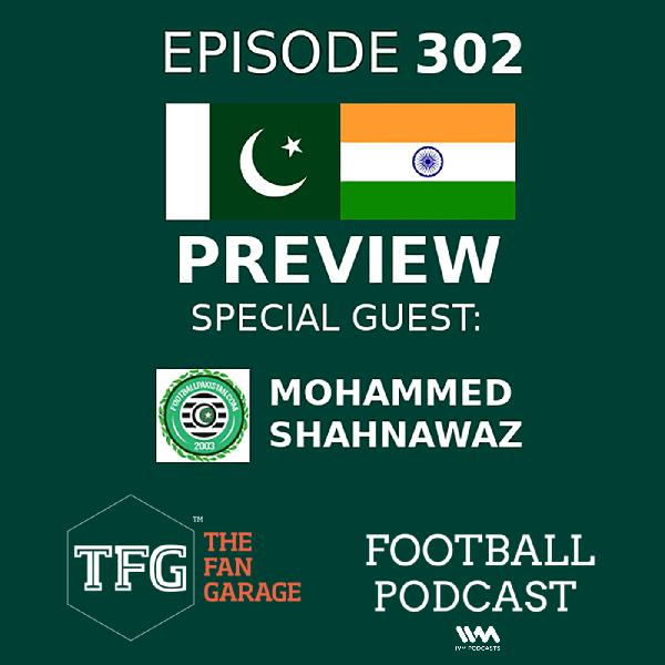 TFG Indian Football Ep. 302: India vs Pakistan Preview (Special Guest Mohammed Shahnawaz)
