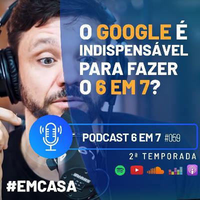 Você precisa do Google para fazer o 6 em 7? | Podcast 6 em 7 #59