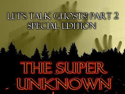 The SUPER UNKNOWN - LET'S TALK GHOSTS! PART 2: Special Edition