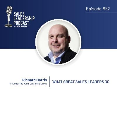 Episode 82: #82: Richard Harris of Harris Consulting Group  — What Great Sales Leaders Do